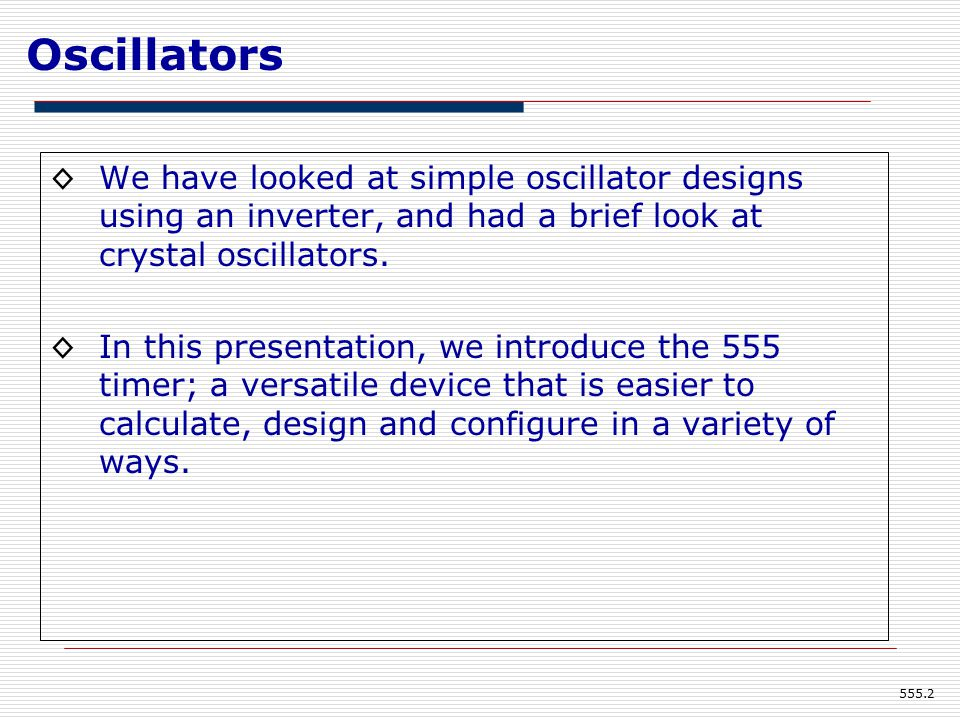 Oscillators ◊We have looked at simple oscillator designs using an inverter, and had a brief look at crystal oscillators.