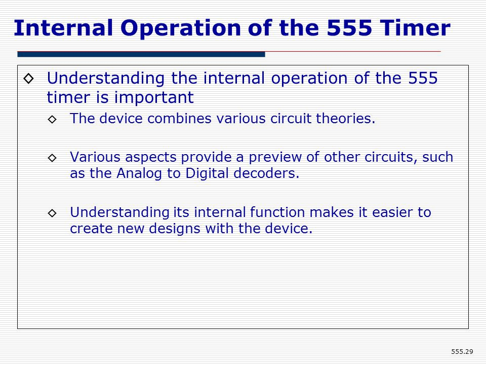 Internal Operation of the 555 Timer ◊Understanding the internal operation of the 555 timer is important ◊The device combines various circuit theories.