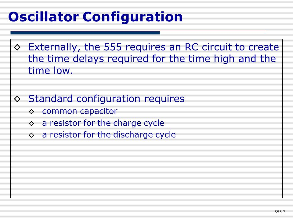 Oscillator Configuration ◊Externally, the 555 requires an RC circuit to create the time delays required for the time high and the time low.