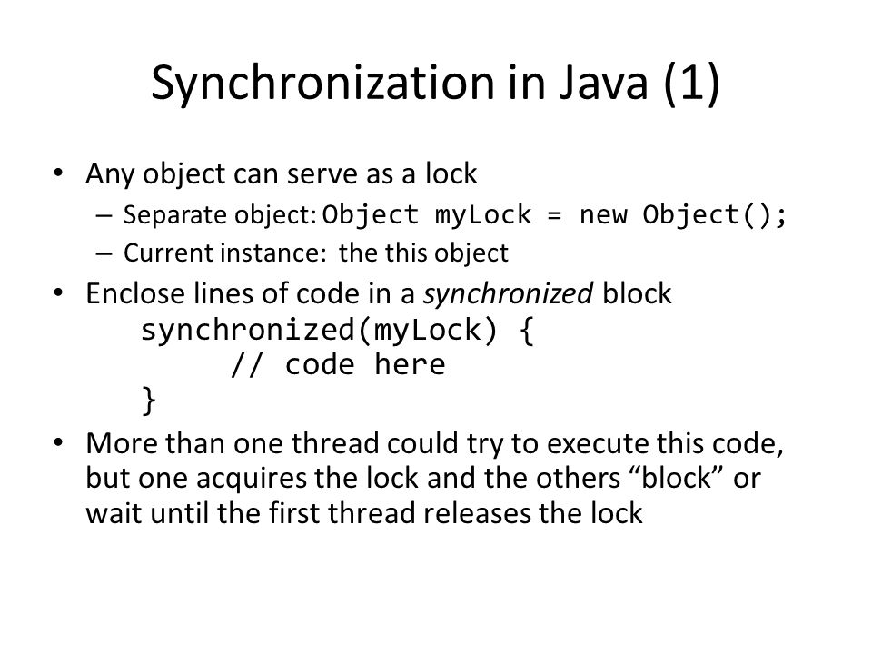 Synchronization in Java (1) Any object can serve as a lock – Separate object: Object myLock = new Object(); – Current instance: the this object Enclose lines of code in a synchronized block synchronized(myLock) { // code here } More than one thread could try to execute this code, but one acquires the lock and the others block or wait until the first thread releases the lock