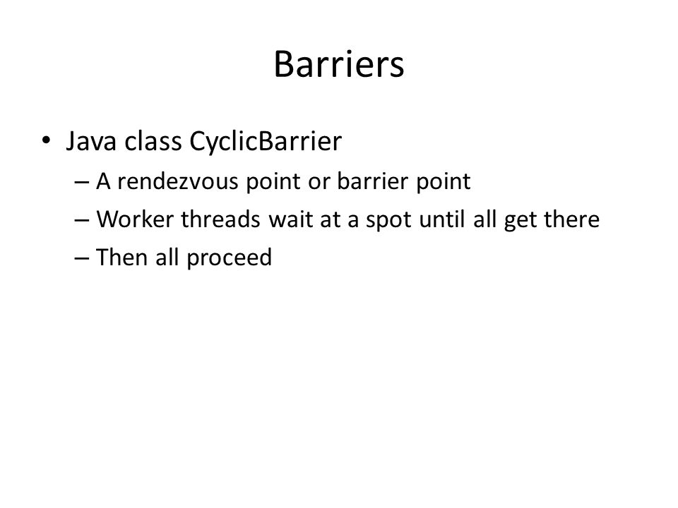 Barriers Java class CyclicBarrier – A rendezvous point or barrier point – Worker threads wait at a spot until all get there – Then all proceed