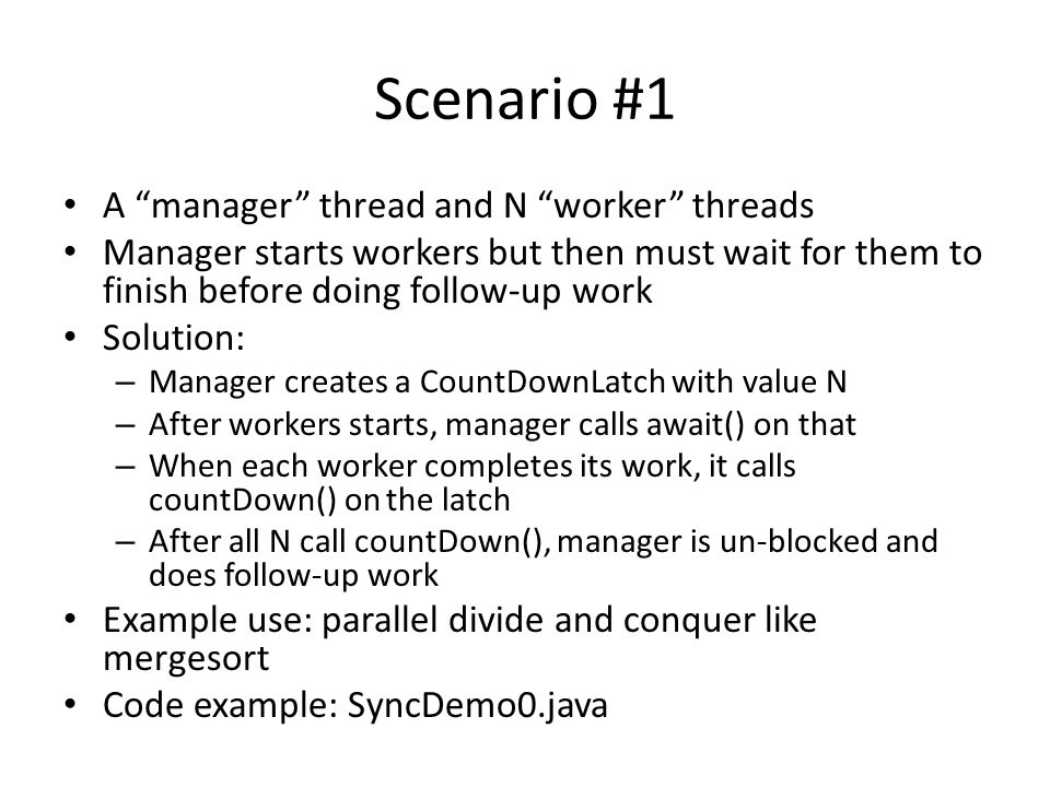 Scenario #1 A manager thread and N worker threads Manager starts workers but then must wait for them to finish before doing follow-up work Solution: – Manager creates a CountDownLatch with value N – After workers starts, manager calls await() on that – When each worker completes its work, it calls countDown() on the latch – After all N call countDown(), manager is un-blocked and does follow-up work Example use: parallel divide and conquer like mergesort Code example: SyncDemo0.java