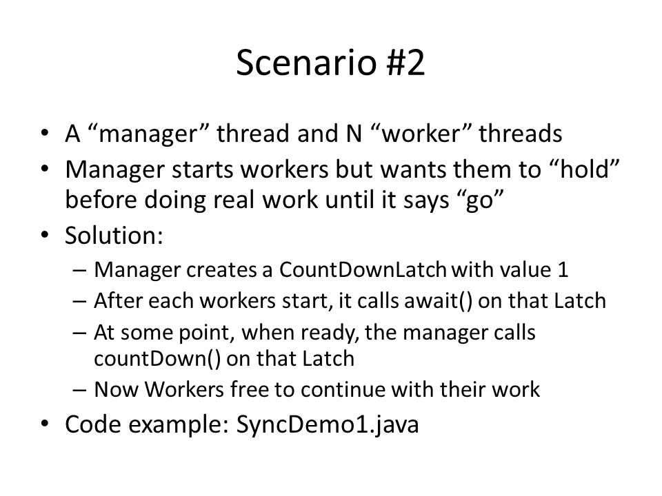 Scenario #2 A manager thread and N worker threads Manager starts workers but wants them to hold before doing real work until it says go Solution: – Manager creates a CountDownLatch with value 1 – After each workers start, it calls await() on that Latch – At some point, when ready, the manager calls countDown() on that Latch – Now Workers free to continue with their work Code example: SyncDemo1.java