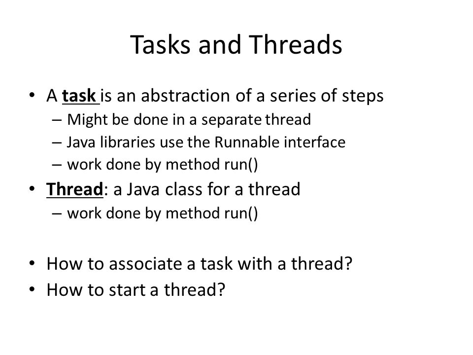 Tasks and Threads A task is an abstraction of a series of steps – Might be done in a separate thread – Java libraries use the Runnable interface – work done by method run() Thread: a Java class for a thread – work done by method run() How to associate a task with a thread.