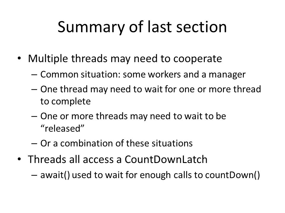 Summary of last section Multiple threads may need to cooperate – Common situation: some workers and a manager – One thread may need to wait for one or more thread to complete – One or more threads may need to wait to be released – Or a combination of these situations Threads all access a CountDownLatch – await() used to wait for enough calls to countDown()