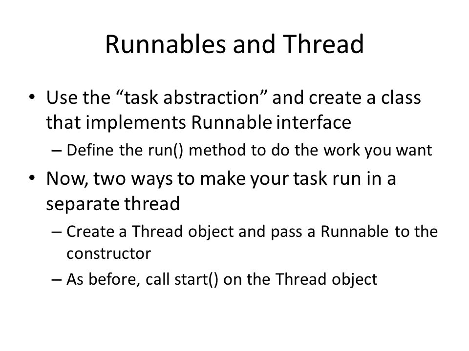 Runnables and Thread Use the task abstraction and create a class that implements Runnable interface – Define the run() method to do the work you want Now, two ways to make your task run in a separate thread – Create a Thread object and pass a Runnable to the constructor – As before, call start() on the Thread object