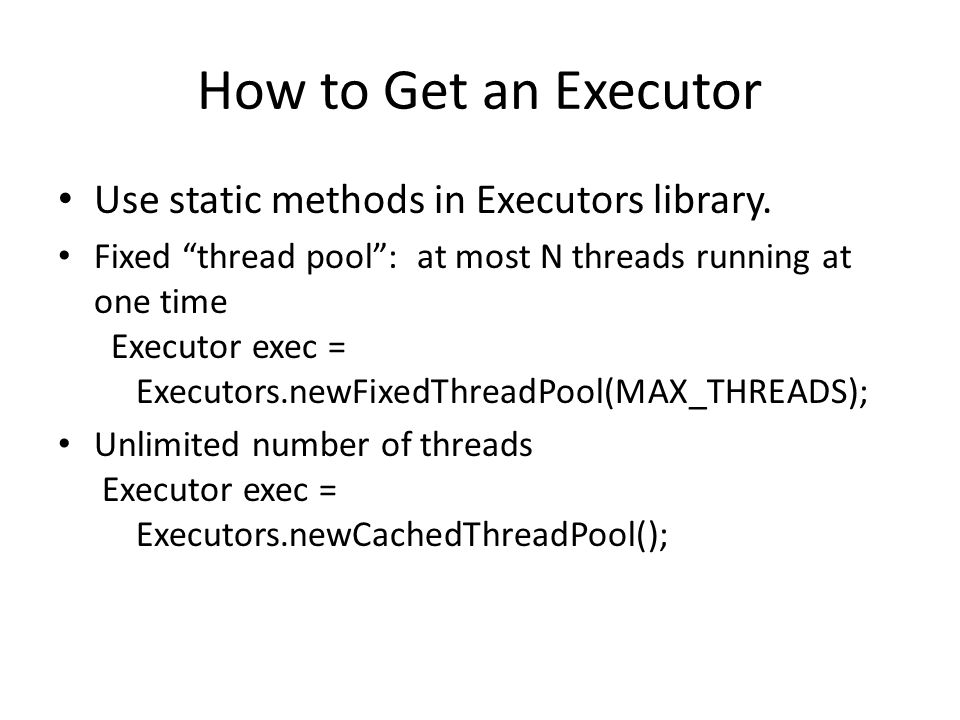 How to Get an Executor Use static methods in Executors library.