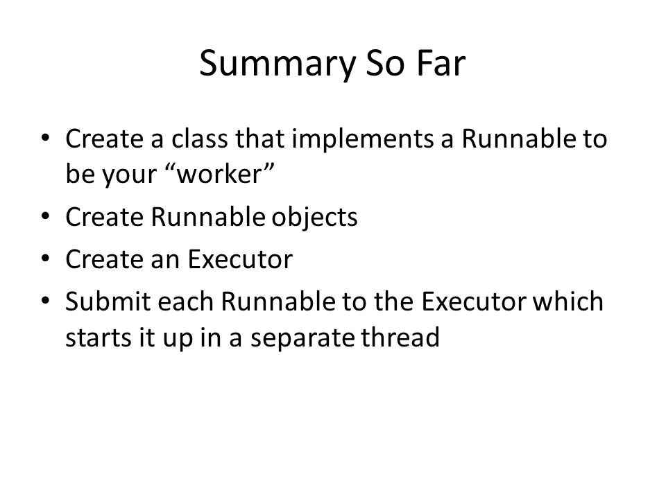 Summary So Far Create a class that implements a Runnable to be your worker Create Runnable objects Create an Executor Submit each Runnable to the Executor which starts it up in a separate thread