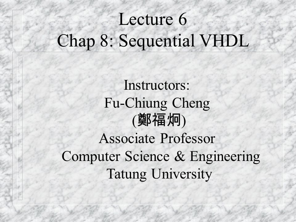Lecture 6 Chap 8: Sequential VHDL Instructors: Fu-Chiung Cheng ( 鄭福炯 ) Associate Professor Computer Science & Engineering Tatung University