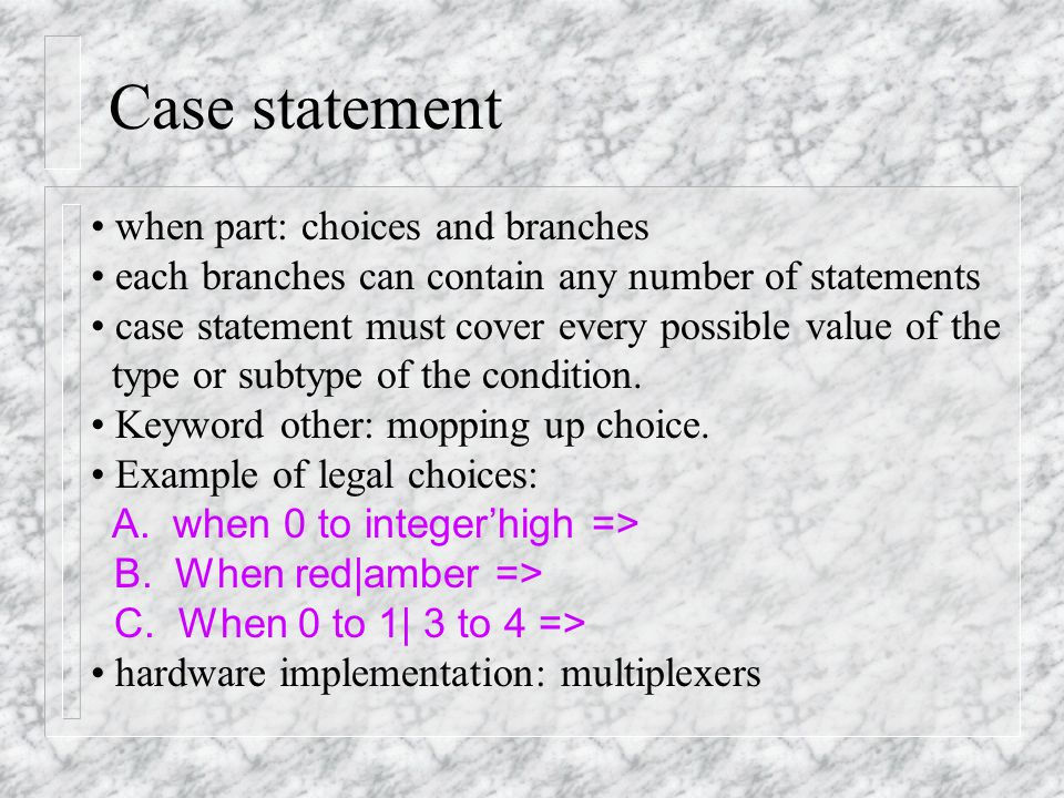 Case statement type light_type is (red, amber, green); … process (light) -- light has type light_type begin case light is when red => next_light <= green; when amber => next_light <= red; when green => next_light <=amber; end case; end process;