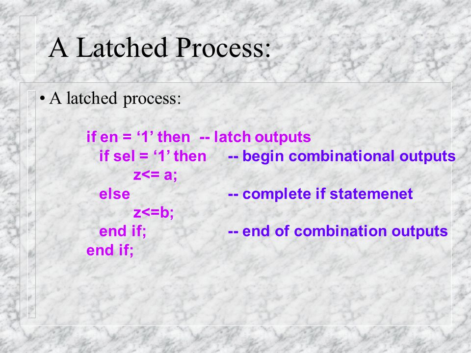 A Latched Process: process (en, sel, a, b) begin if en = '1' then if sel = '1' then -- error '0' z<= a; else z<=b; end if; end process;