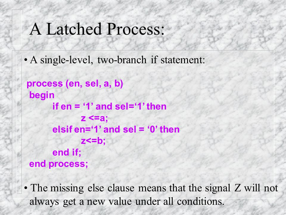 A Latched Process: A latched process: if en = '1' then -- latch outputs if sel = '1' then -- begin combinational outputs z<= a; else-- complete if statemenet z<=b; end if;-- end of combination outputs end if;