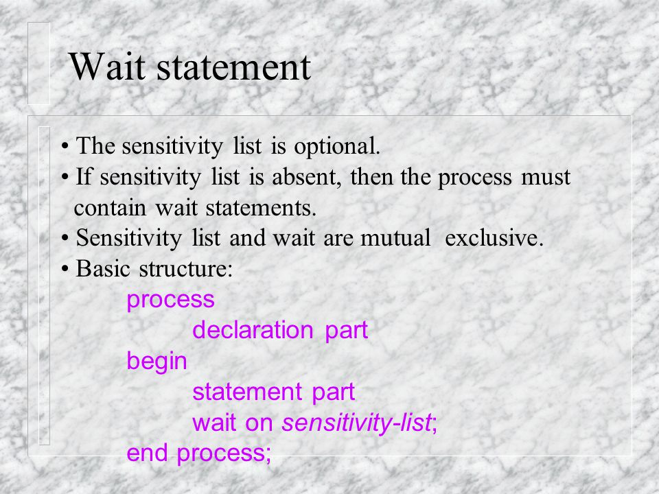 A Latched Process: A single-level, two-branch if statement: process (en, sel, a, b) begin if en = '1' and sel='1' then z <=a; elsif en='1' and sel = '0' then z<=b; end if; end process; The missing else clause means that the signal Z will not always get a new value under all conditions.