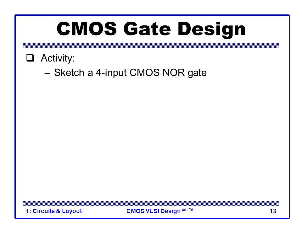 CMOS VLSI Design 4th Ed. 1: Circuits & Layout13 CMOS Gate Design  Activity: –Sketch a 4-input CMOS NOR gate