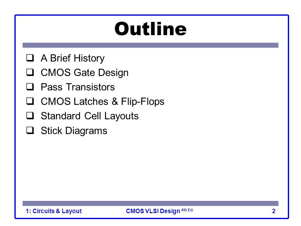 CMOS VLSI Design 4th Ed. 1: Circuits & Layout2 Outline  A Brief History  CMOS Gate Design  Pass Transistors  CMOS Latches & Flip-Flops  Standard