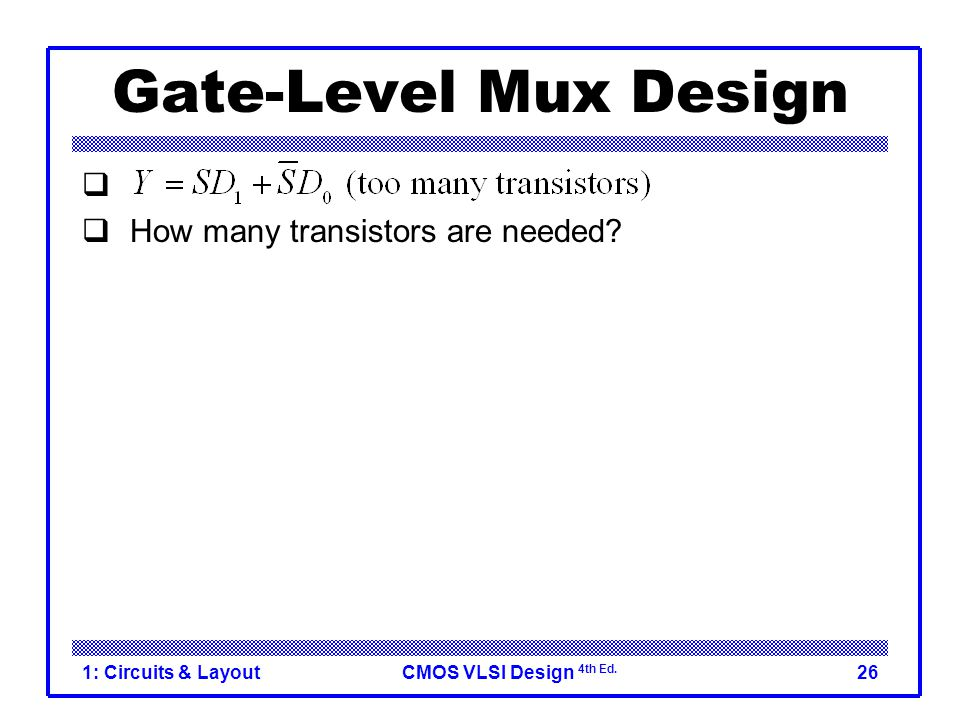 CMOS VLSI Design 4th Ed. 1: Circuits & Layout26 Gate-Level Mux Design   How many transistors are needed? 20