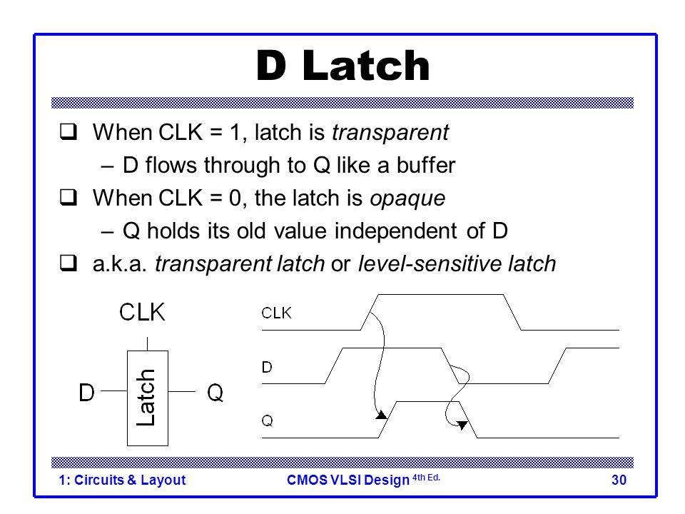 CMOS VLSI Design 4th Ed. 1: Circuits & Layout30 D Latch  When CLK = 1, latch is transparent –D flows through to Q like a buffer  When CLK = 0, the l