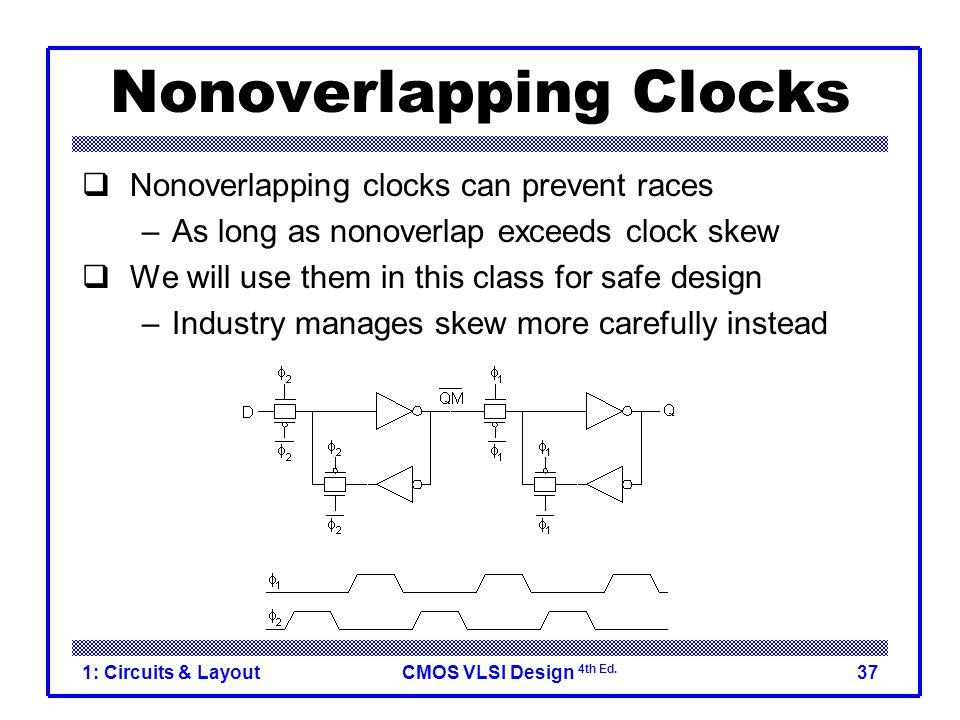 CMOS VLSI Design 4th Ed. 1: Circuits & Layout37 Nonoverlapping Clocks  Nonoverlapping clocks can prevent races –As long as nonoverlap exceeds clock s