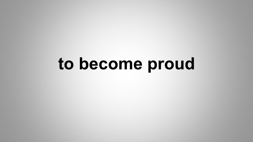 to become proud