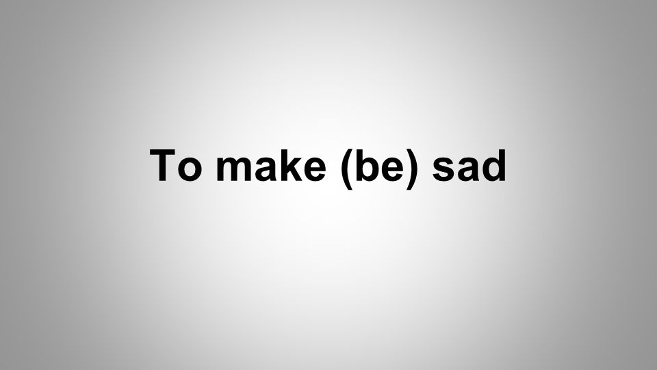 To make (be) sad