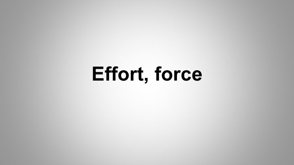 Effort, force