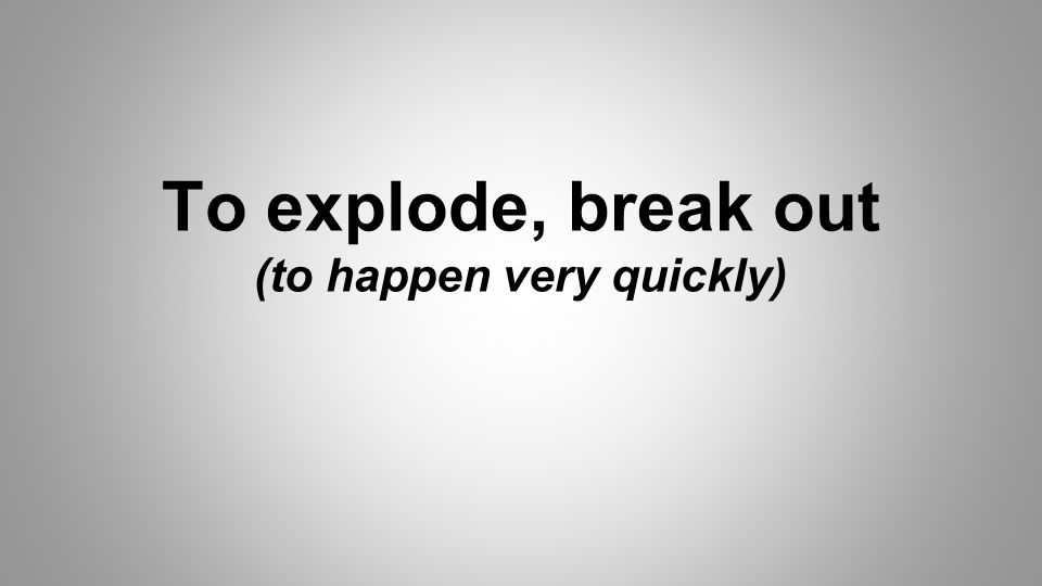 To explode, break out (to happen very quickly)