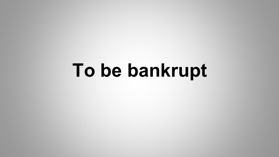To be bankrupt
