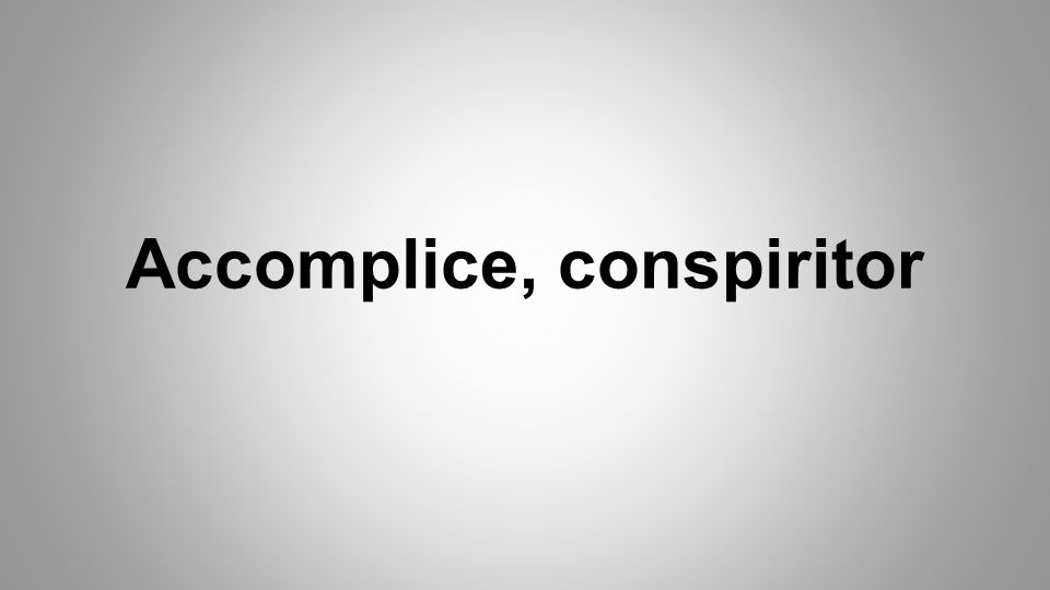 Accomplice, conspiritor