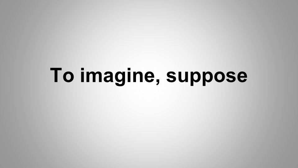 To imagine, suppose
