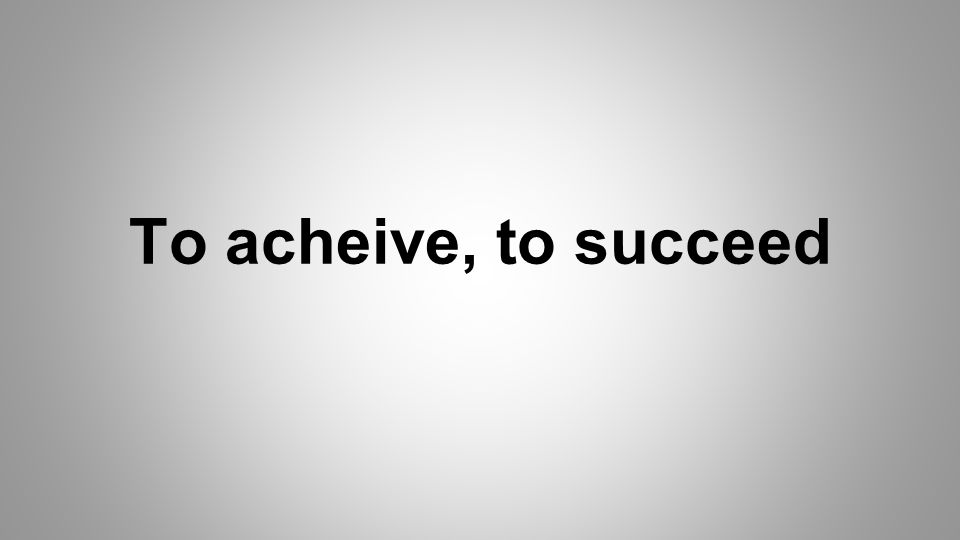 To acheive, to succeed