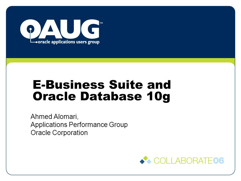 E-Business Suite and Oracle Database 10g Ahmed Alomari, Applications Performance Group Oracle Corporation