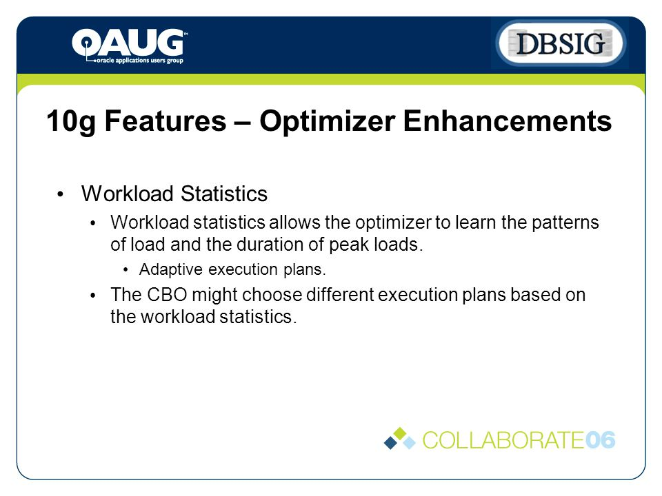 10g Features – Optimizer Enhancements Workload Statistics Workload statistics allows the optimizer to learn the patterns of load and the duration of peak loads.