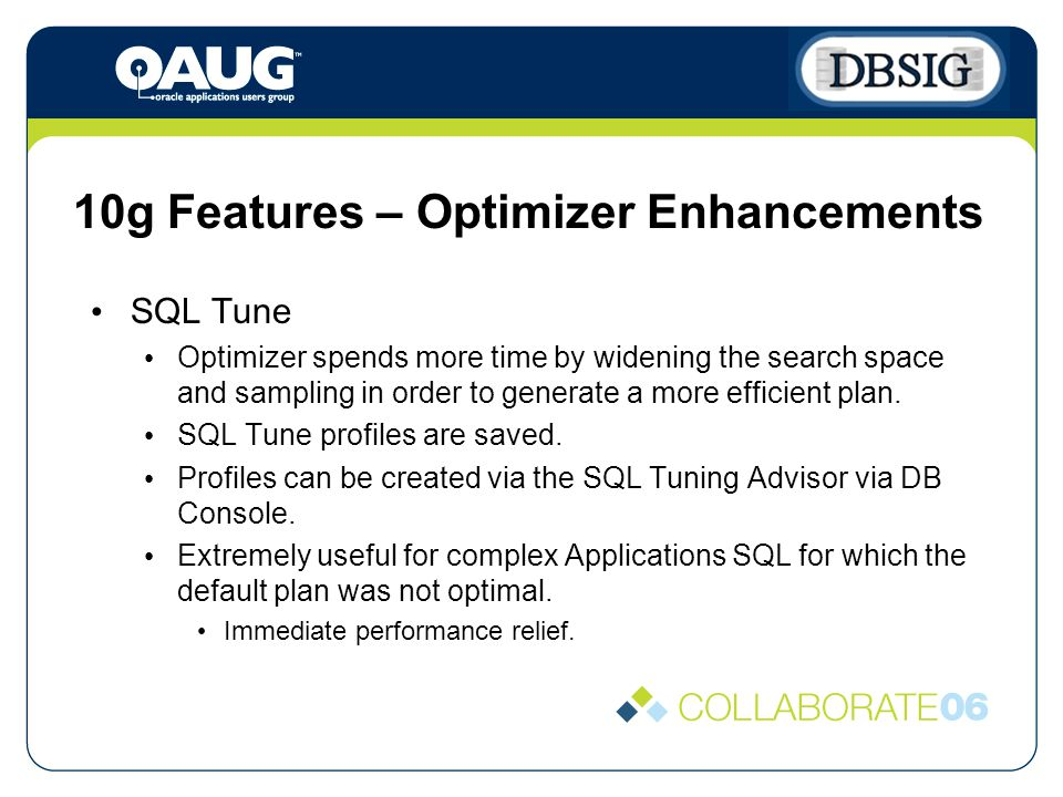10g Features – Optimizer Enhancements SQL Tune Optimizer spends more time by widening the search space and sampling in order to generate a more efficient plan.