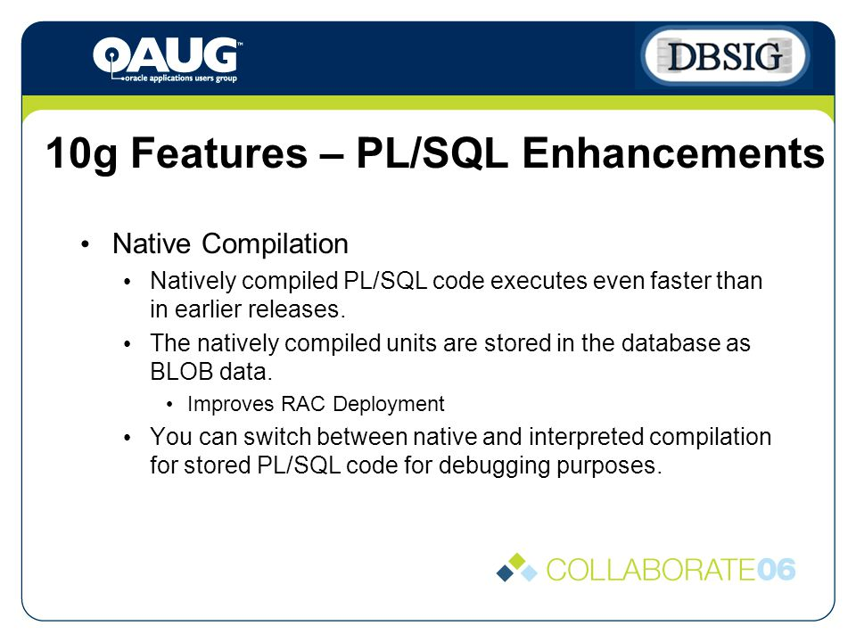 10g Features – PL/SQL Enhancements Native Compilation Natively compiled PL/SQL code executes even faster than in earlier releases.