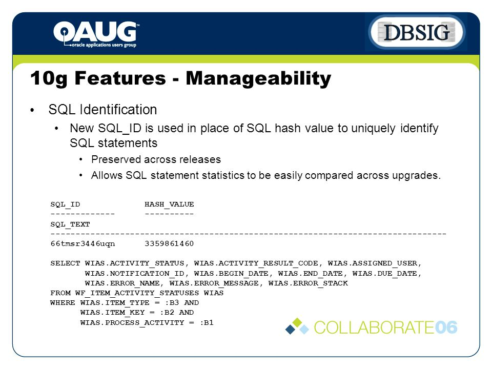 10g Features - Manageability SQL Identification New SQL_ID is used in place of SQL hash value to uniquely identify SQL statements Preserved across releases Allows SQL statement statistics to be easily compared across upgrades.
