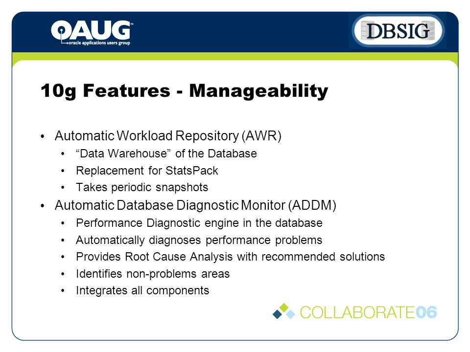 10g Features - Manageability Automatic Workload Repository (AWR) Data Warehouse of the Database Replacement for StatsPack Takes periodic snapshots Automatic Database Diagnostic Monitor (ADDM) Performance Diagnostic engine in the database Automatically diagnoses performance problems Provides Root Cause Analysis with recommended solutions Identifies non-problems areas Integrates all components