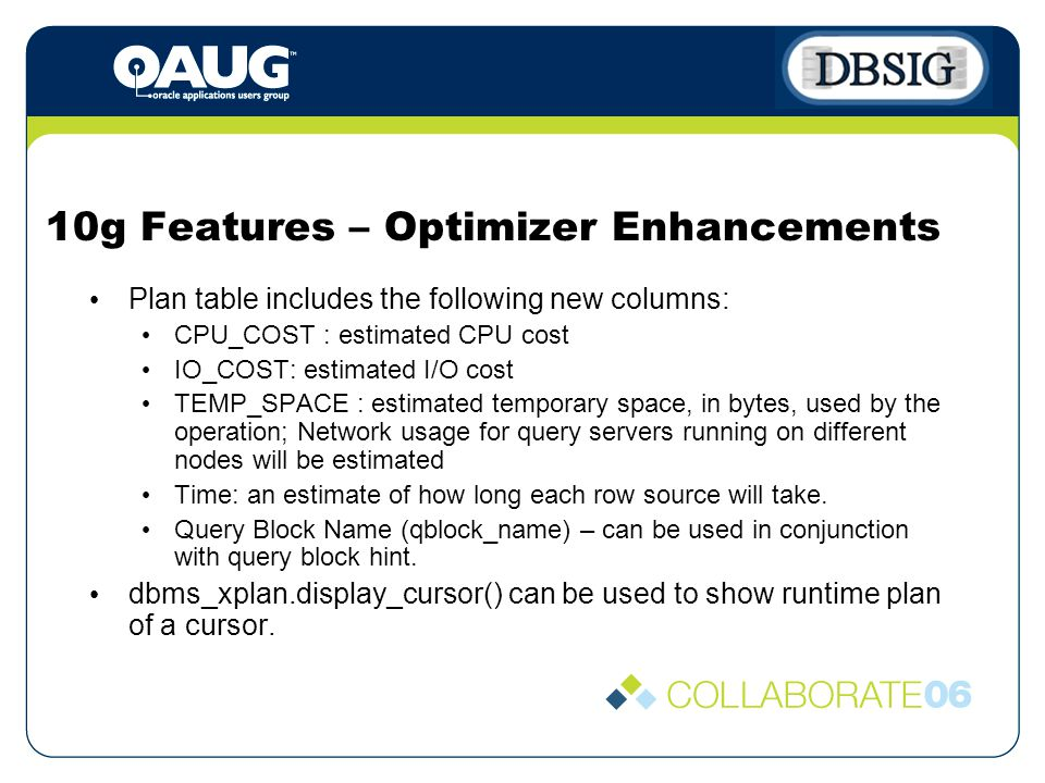10g Features – Optimizer Enhancements Plan table includes the following new columns: CPU_COST : estimated CPU cost IO_COST: estimated I/O cost TEMP_SPACE : estimated temporary space, in bytes, used by the operation; Network usage for query servers running on different nodes will be estimated Time: an estimate of how long each row source will take.
