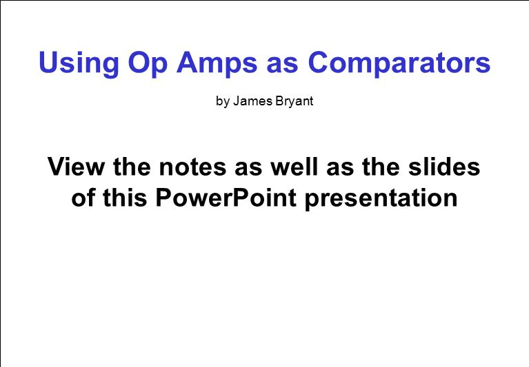 Using Op Amps as Comparators View the notes as well as the slides of this PowerPoint presentation by James Bryant