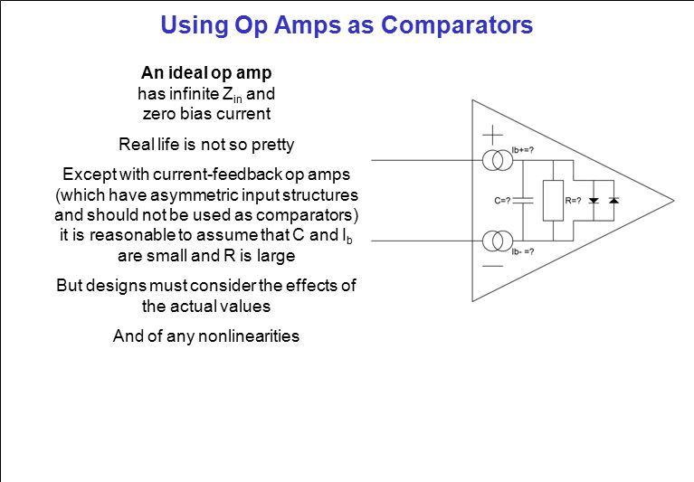 Using Op Amps as Comparators An ideal op amp has infinite Z in and zero bias current Real life is not so pretty Except with current-feedback op amps (which have asymmetric input structures and should not be used as comparators) it is reasonable to assume that C and I b are small and R is large But designs must consider the effects of the actual values And of any nonlinearities