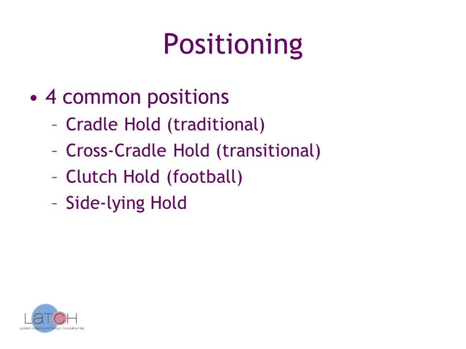 Positioning 4 common positions –Cradle Hold (traditional) –Cross-Cradle Hold (transitional) –Clutch Hold (football) –Side-lying Hold