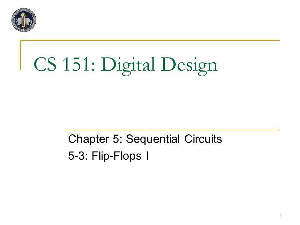 1 CS 151: Digital Design Chapter 5: Sequential Circuits 5-3: Flip-Flops I
