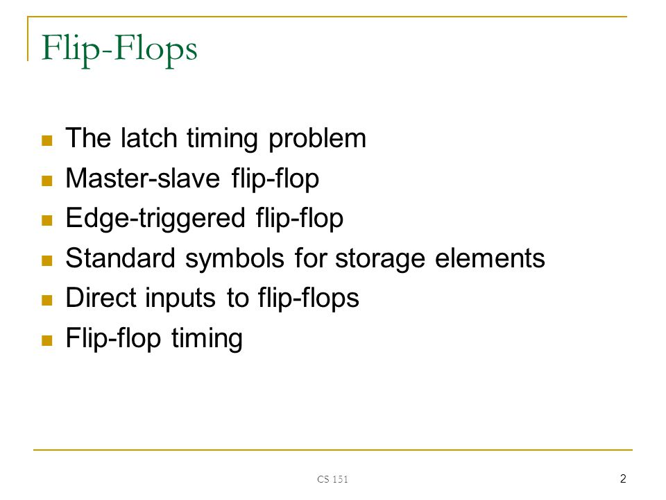 CS Flip-Flops The latch timing problem Master-slave flip-flop Edge-triggered flip-flop Standard symbols for storage elements Direct inputs to flip-flops Flip-flop timing