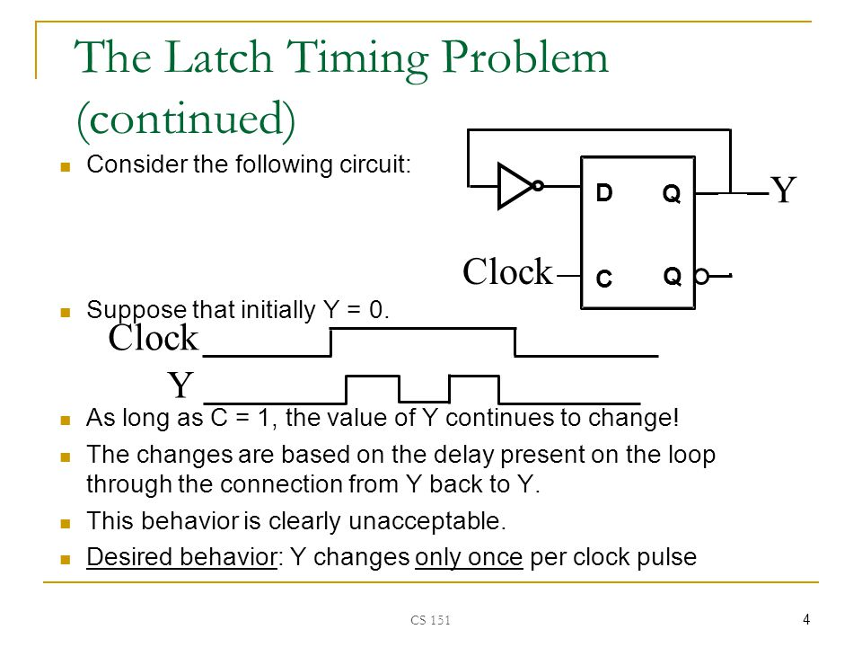 CS 151 5 The Latch Timing Problem (continued) A solution to the latch timing problem is to break the closed path from Y to Y within the storage element The commonly-used, path-breaking solutions replace the clocked D-latch with:  a master-slave flip-flop  an edge-triggered flip-flop