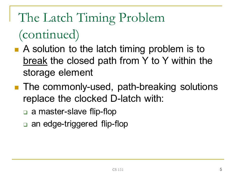 CS The Latch Timing Problem (continued) A solution to the latch timing problem is to break the closed path from Y to Y within the storage element The commonly-used, path-breaking solutions replace the clocked D-latch with:  a master-slave flip-flop  an edge-triggered flip-flop