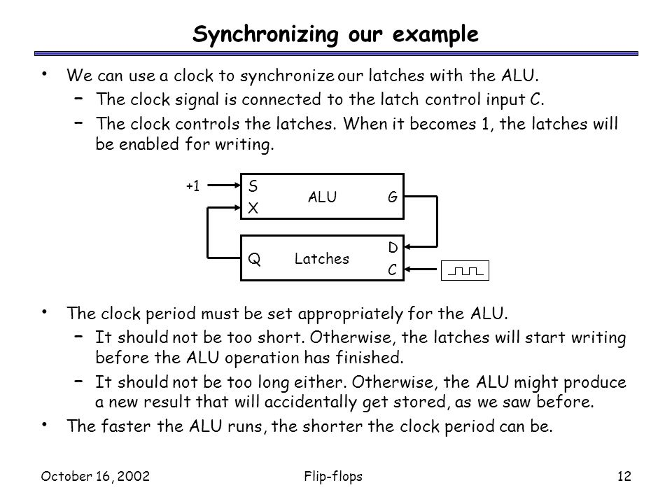 October 16, 2002Flip-flops12 Synchronizing our example We can use a clock to synchronize our latches with the ALU.