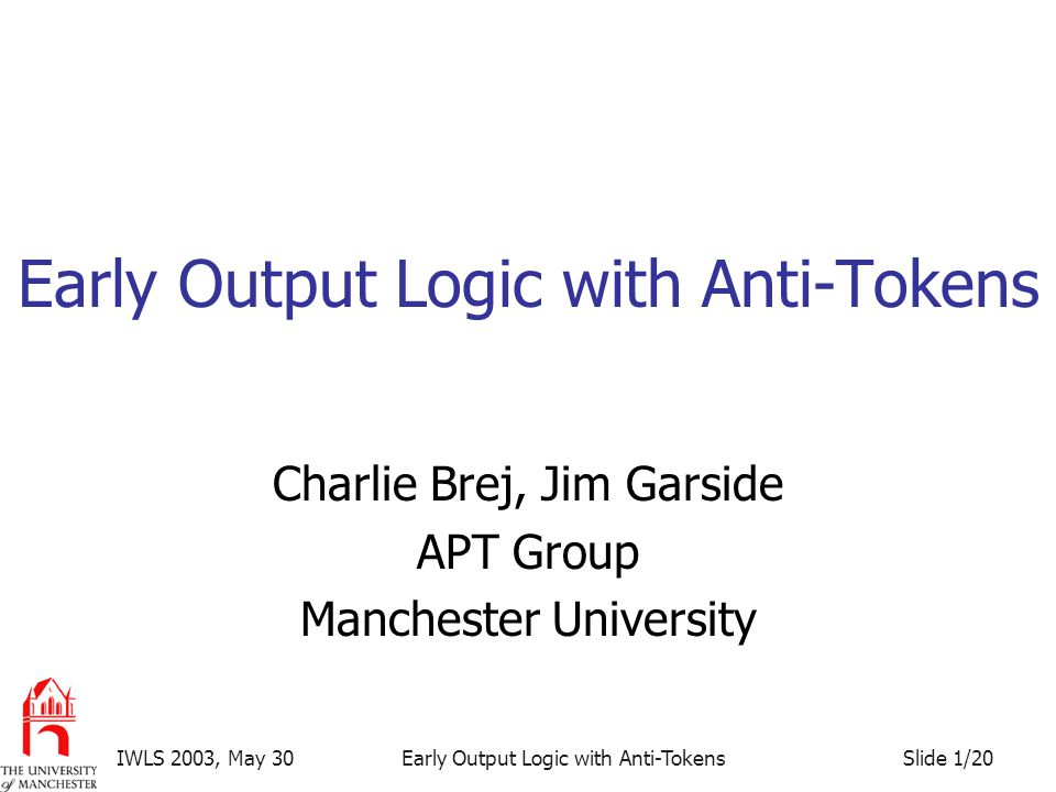 Slide 1/20IWLS 2003, May 30Early Output Logic with Anti-Tokens Charlie Brej, Jim Garside APT Group Manchester University