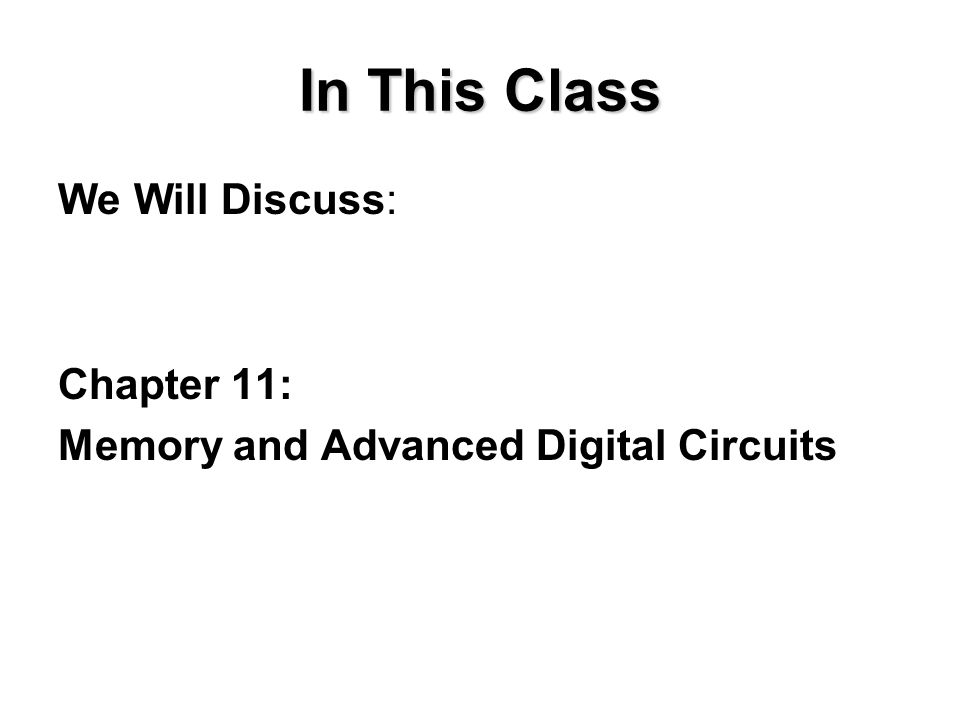 In This Class We Will Discuss: Chapter 11: Memory and Advanced Digital Circuits