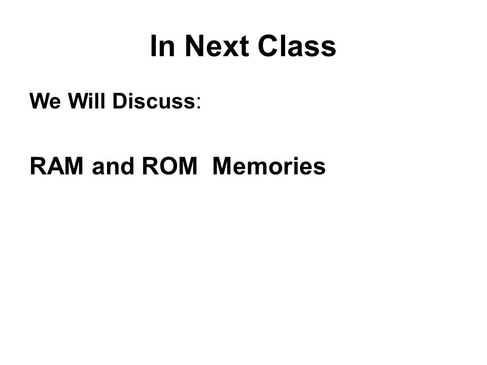 In Next Class We Will Discuss: RAM and ROM Memories