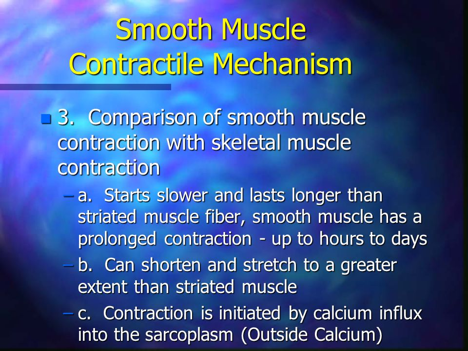 Smooth Muscle Contractile Mechanism n 3. Comparison of smooth muscle contraction with skeletal muscle contraction –a. Starts slower and lasts longer t