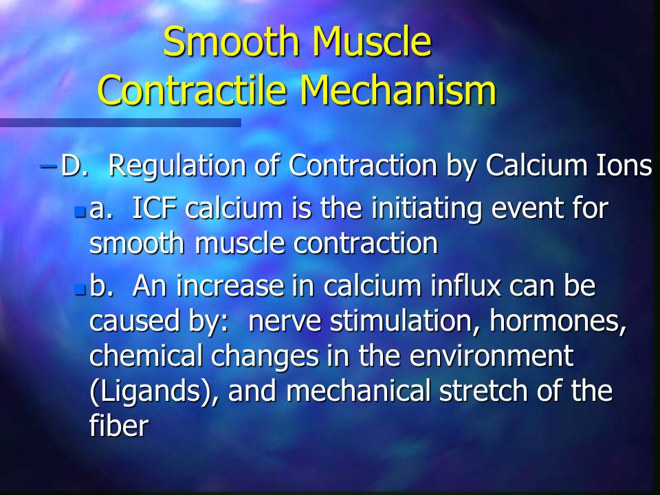 Smooth Muscle Contractile Mechanism –D. Regulation of Contraction by Calcium Ions n a. ICF calcium is the initiating event for smooth muscle contracti